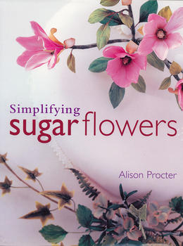 Best Cake Decorating Books For Professionals : Simplifying Sugar Flowers Book by Alison Procter ...