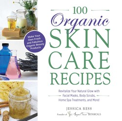 100 Organic Skincare Recipes: Make Your Own Fresh and Fabulous Organic Beauty Products