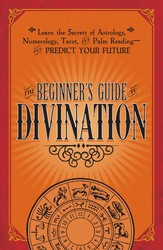 The Beginner's Guide to Divination: Learn the Secrets of Astrology, Numerology, Tarot, and Palm Reading–and Predict Your Future
