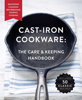 The Cast-Iron Cookware: The Care and Keeping Handbook