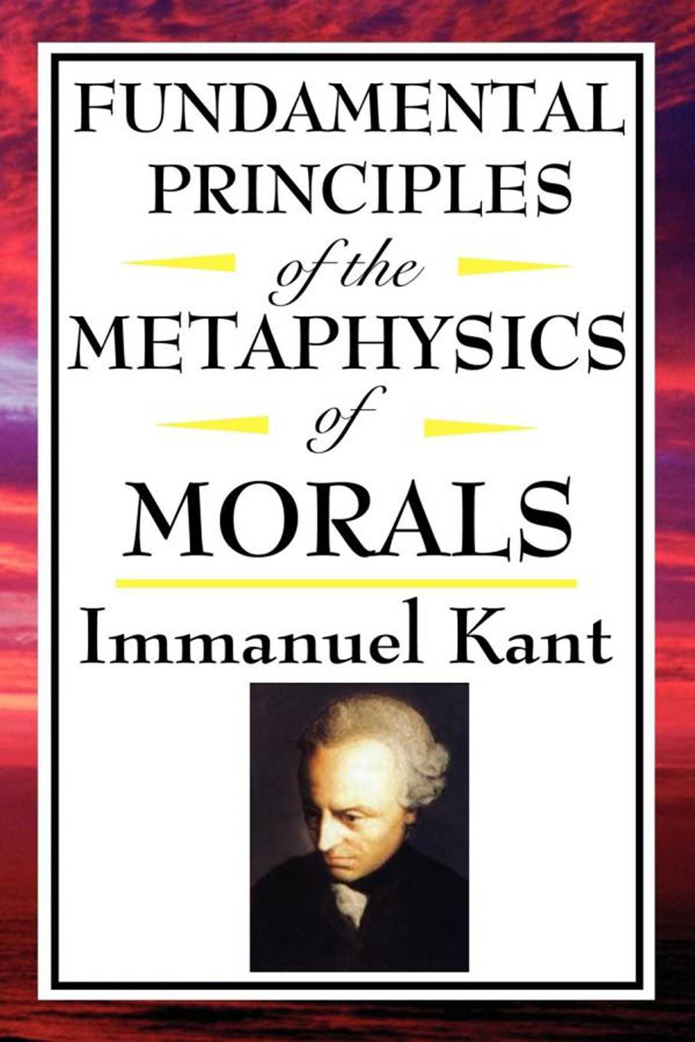 the fundamental principles of the metaphysics of moral by immanuel kant Immanuel kant, fundamental principles of the metaphysics of morals, 1785 1 it is not enough that it conform to the moral law, but it.