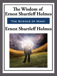 The Wisdom of Ernest Shurtleff Holmes