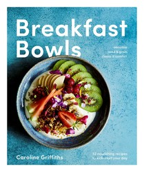 Breakfast Bowls: 52 Nourishing Recipes to Kickstart Your Day