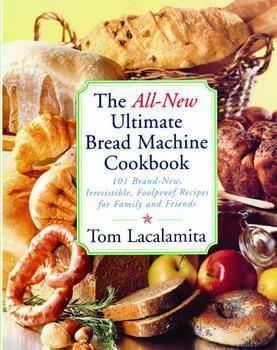 Ultimate Bread Machine Cookbook Tom Lacalamita