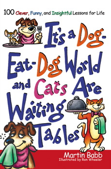 It's a Dog Eat Dog World and Cats Are Waiting Tables: 100 Clever, Funny, and Insightful Lessons for Life Martin Babb