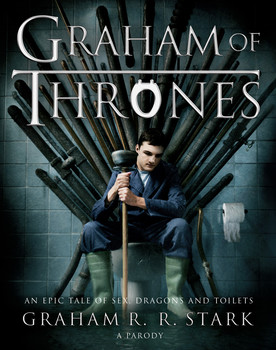 Graham of Thrones: An Epic Tale of Sex, Dragons and Toilets by Graham R R Stark