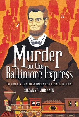 The cover of MURDER ON THE BALTIMORE EXPRESS by Suzanne Jurmain. An illustration of former president Abraham Lincoln is on an orange background, with an old-fashioned train illustrated beneath him. Click on the image to pre-order the book from the publisher.
