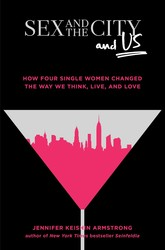 Sex and the City and Us by Jennifer Keishin Armstrong