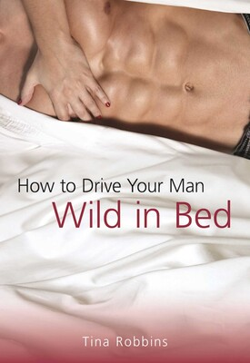 How To Drive Your Man Wild In Bed Book By Tina Robbins Official Publisher Page Simon Schuster