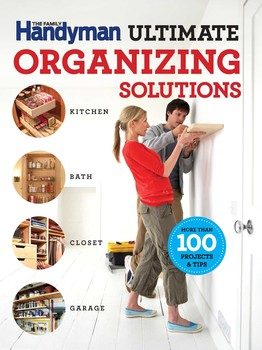 The Family Handyman Ultimate Organizing Solutions