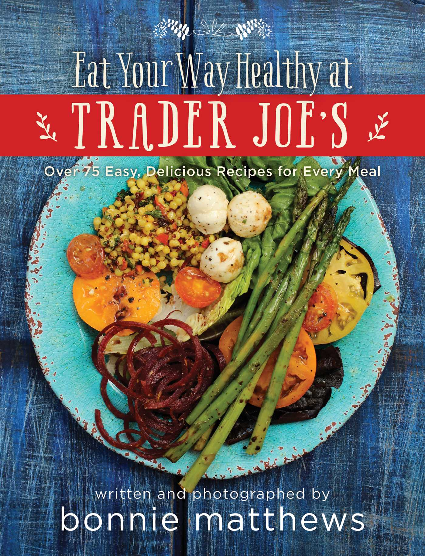 Book Cover Image (jpg): The Eat Your Way Healthy at Trader Joe's Cookbook