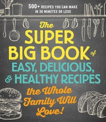 The Super Big Book of Easy, Delicious, and Healthy Recipes the Whole Family Will Love