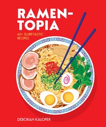 Ramen-Topia: 40 Hearty, Slurp-Tastic Recipes