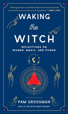 Waking the Witch | Book by Pam Grossman | Official Publisher Page